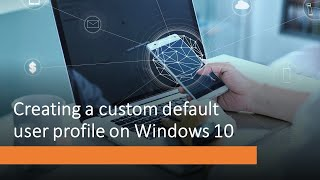 Creating a custom default user profile in Windows 10