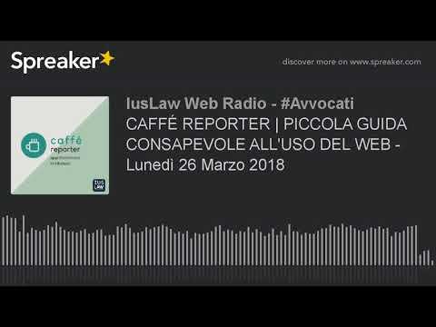 CAFFÉ REPORTER | PICCOLA GUIDA CONSAPEVOLE ALL'USO DEL WEB - Lunedì 26 Marzo 2018
