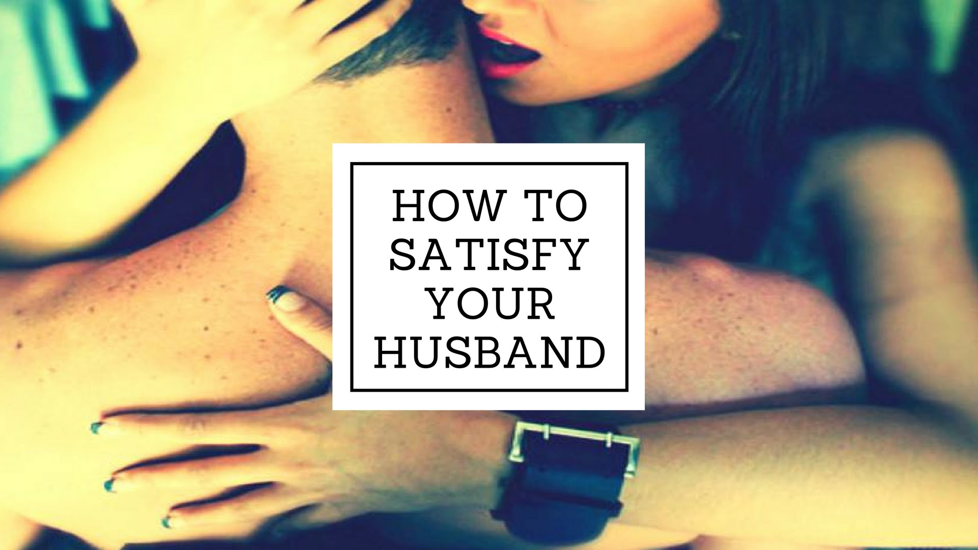 How Do I Satisfy My Husband Sexually