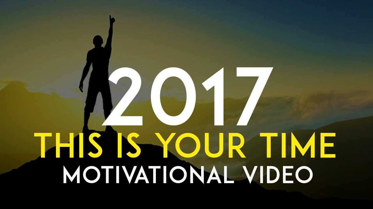 This Is Your Time Motivational Video For 2017 Youtube