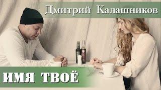 Дмитрий Калашников - «Имя твое»  [Новые русские клипы 2015] | Russian music | Новинки музыки