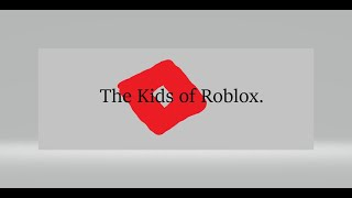 The Kids of Roblox. (READ DESC. AND PINNED COMMENT)