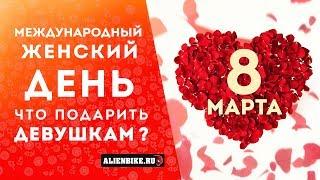 Что подарить девушкам ?   8 марта - международный женский день