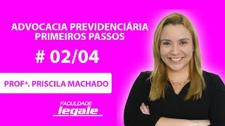 # 02/04 - Advocacia Previdenciária - Primeiros Passos - Profª. PRISCILA MACHADO