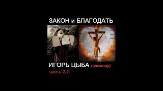Игорь Цыба - Закон и Благодать (семинар 2/2)