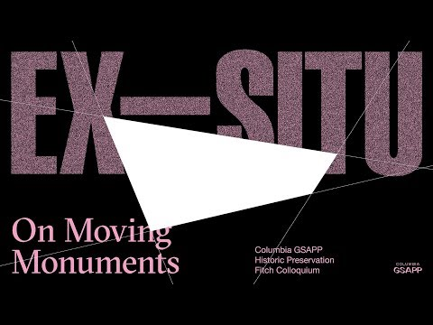 Fitch Colloquium 2017–Ex-Situ: On Moving Monuments (Afternoon)