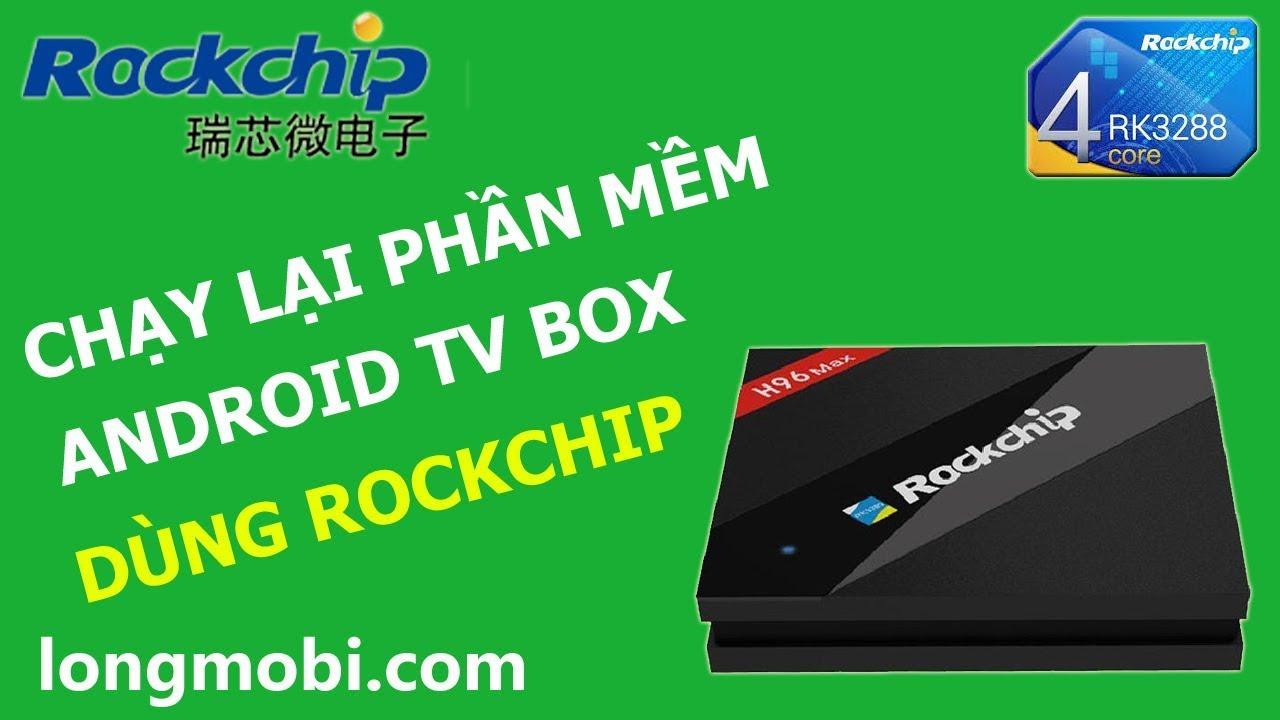Hướng dẫn chạy lại phần mềm android tv box dùng Chipset ROCKCHIP - longmobi