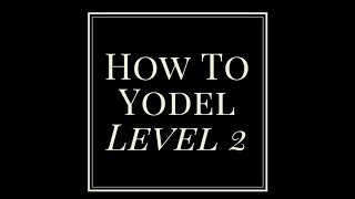 How To Yodel.  Level 2. Tips & Techniques.