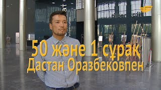 Дастан Оразбековпен 50 және 1 сұрақ