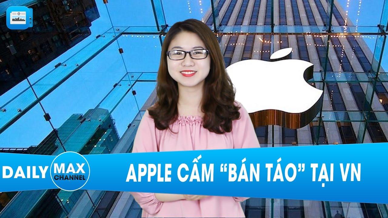 """MaxDaily 10/04: Apple cấm """"bán táo"""" tại VN"""