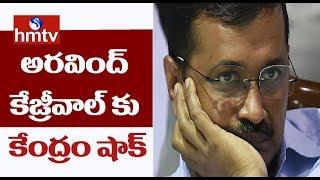 ఢిల్లీ ముఖ్యమంత్రి కేజ్రీవాల్ కు కేంద్రం షాక్ | hmtv