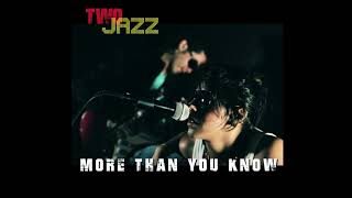 MORE THAN YOU KNOW by TWO JAZZ.