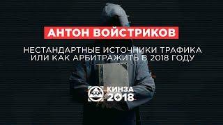 АНТОН ВОЙСТРИКОВ - «Нестандартные источники трафика или как арбитражить в 2018 году» - КИНЗА 2018