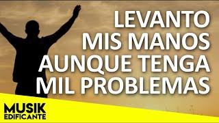 LEVANTO MIS MANOS - Poderosas Alabanzas Para Liberar Tu Mente y El Corazón - Musica Cristiana