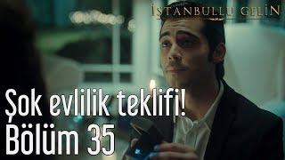 İstanbullu Gelin 35. Bölüm - Şok Evlilik Teklifi!