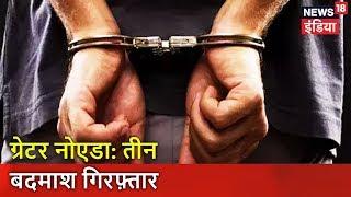 ग्रेटर नोएडा: तीन बदमाश गिरफ़्तार | Greater Noida Encounter News | News18 India