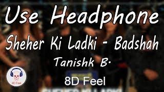 Use Headphone | SHEHER KI LADKI- BADSHAH & TANISHK B. | KHANDAANI SHAFAKHANA | 8D Audio with 8D Feel