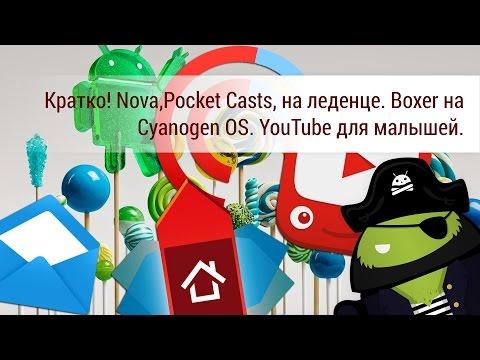 Кратко! Nova,Pocket Casts, на леденце. Boxer на Cyanogen OS. YouTube для малышей.