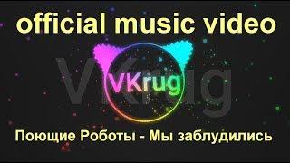 Поющие Роботы  - Мы заблудились (official music video)