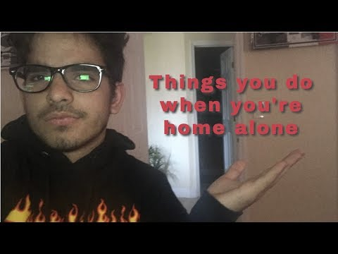 Things you do when your home alone