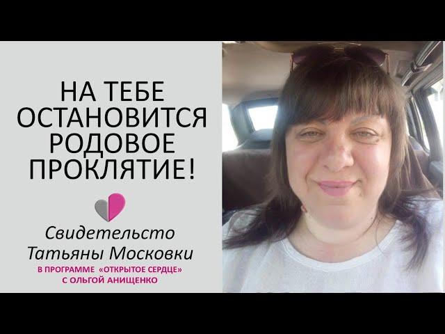 НА ТЕБЕ ОСТАНОВИТСЯ РОДОВОЕ ПРОКЛЯТИЕ - Свидетельство Тани Московки