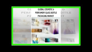 Breaking News | Global Cosmetics and Perfumery Glass Bottles Market Growth, Trends & Forecast 2018-