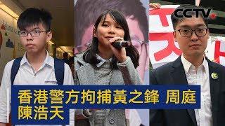 香港警方拘捕黄之锋 周庭 陈浩天 | CCTV中文国际