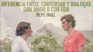 Conversar o dialogar con Amor o con Ego -  Pepe Imaz