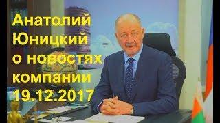 🌍 Анатолий Юницкий о новостях компании 19 12 2017