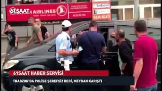 Trabzon'da polise şerefsiz dedi, ortalık karıştı