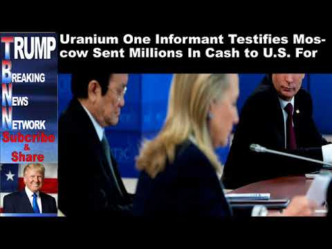Uranium One Informant Testifies Moscow Sent Millions In Cash to