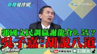 【精彩】郭國文民調贏謝龍介0.5% 吳子嘉胡說八道