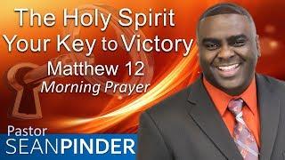 THE HOLY SPIRIT YOUR KEY TO VICTORY - MATTHEW 12 - MORNING PRAYER | PASTOR SEAN PINDER