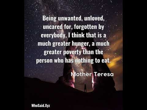 Mother Teresa: Being unwanted, unloved, uncared for, forgotten by ever......