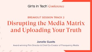 Disrupting the Media Matrix & Uploading Your Truth | Janelle Gueits | Girls in Tech Conference 2020