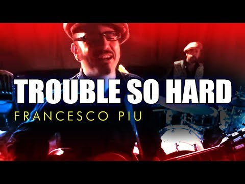 FRANCESCO PIU • TROUBLE SO HARD • OFFICIAL VIDEO