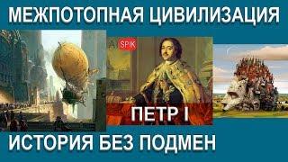 ПЕТР I история без ПОДМЕН.Межпотопная ЦИВИЛИЗАЦИЯ.#AISPIK #aispik #айспик