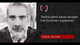 """Aydın Selcen: """"Kerkük petrol sahası olmadan Irak Kürdistanı yaşayamaz"""""""