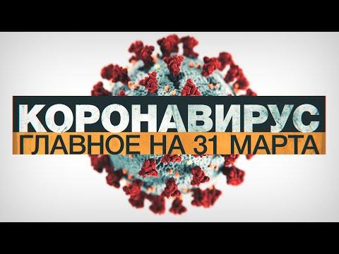 Коронавирус в России и мире: главные новости о распространении COVID-19 к 31 марта