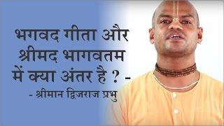 भगवद गीता और श्रीमद भागवतम में क्या अंतर है ? - श्रीमान द्विजराज प्रभु