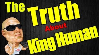 The TRUTH about King Human