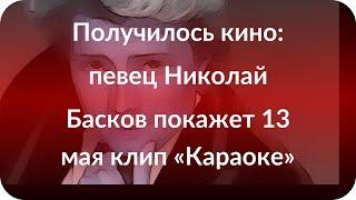 Получилось кино: певец Николай Басков покажет 13 мая клип «Караоке»