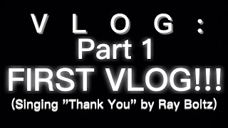 "Vlog: Part 1 ,FIRST VLOG! (and singing ""Thank You"" by Ray Boltz)"