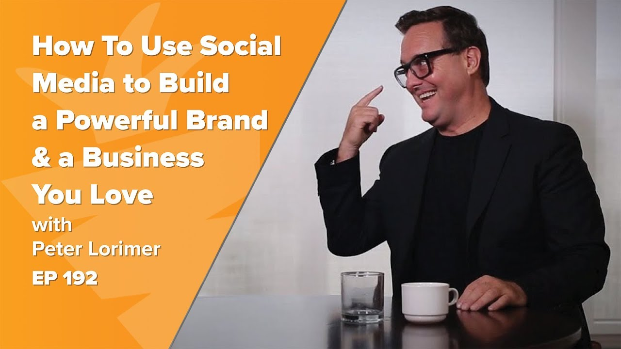 How To Use Social Media to Build A Powerful Brand & A Business You Love w/ Peter Lorimer