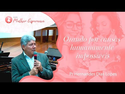 Orando Por Causas Humanamente Impossíveis - Pr Hernandes Dias Lopes