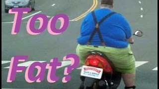 Are You Too FAT to RIDE a Motorcyle/Scooter?