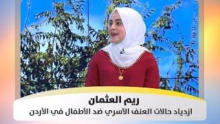 ريم العثمان - ازدياد حالات العنف الأسري ضد الأطفال في الأردن