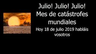 Julio! Julio! Julio! Mes de catástrofes mundiales . Hoy 18 de julio 2019 habláis vosotros