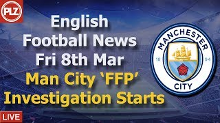 Man City Investigated For Breaking FFP  - Friday 8th March - PLZ English Football News
