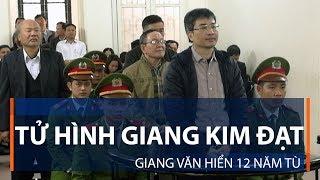 Tử hình Giang Kim Đạt, Giang Văn Hiển 12 năm tù | VTC1
